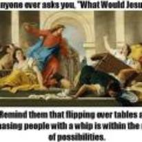 Currently trending funny picture tags: WWJD flipping tables whip what-would-jesus-do
